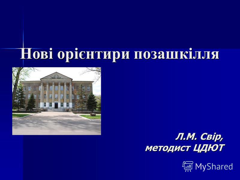 Нові орієнтири позашкілля Л.М. Свір, методист ЦДЮТ