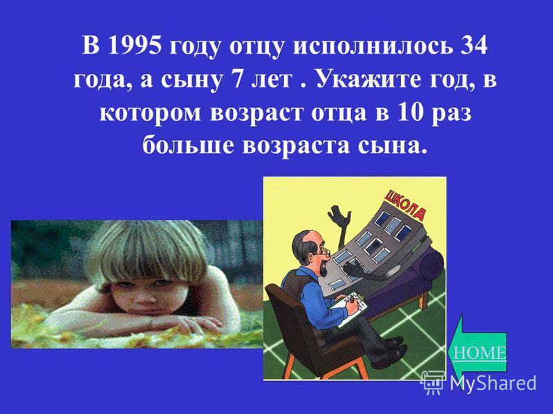 HOME В 1995 году отцу исполнилось 34 года, а сыну 7 лет. Укажите год, в котором возраст отца в 10 раз больше возраста сына.