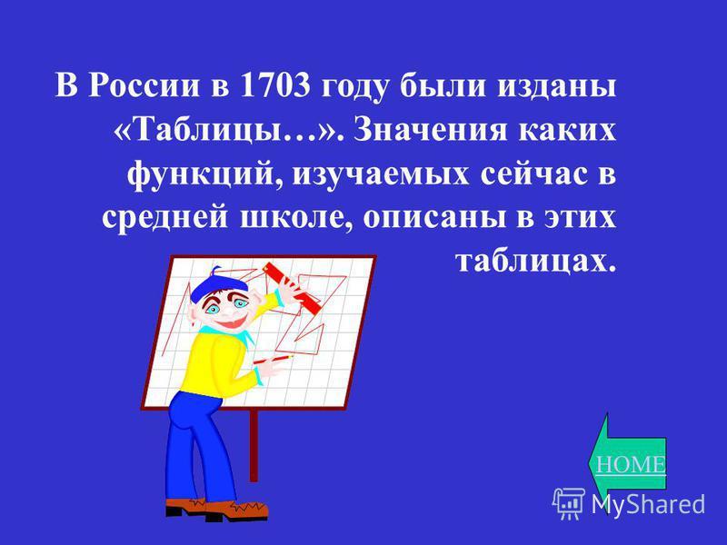 HOME В России в 1703 году были изданы «Таблицы…». Значения каких функций, изучаемых сейчас в средней школе, описаны в этих таблицах.