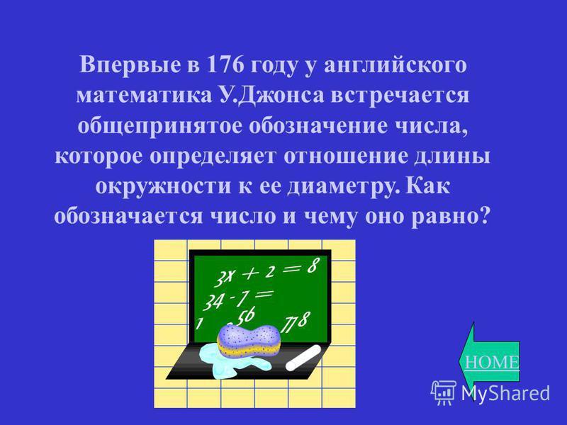HOME Впервые в 176 году у английского математика У.Джонса встречается общепринятое обозначение числа, которое определяет отношение длины окружности к ее диаметру. Как обозначается число и чему оно равно?