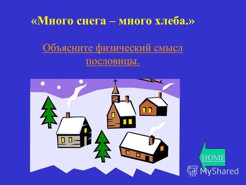 HOME «Много снега – много хлеба.» Объясните физический смысл пословицы.