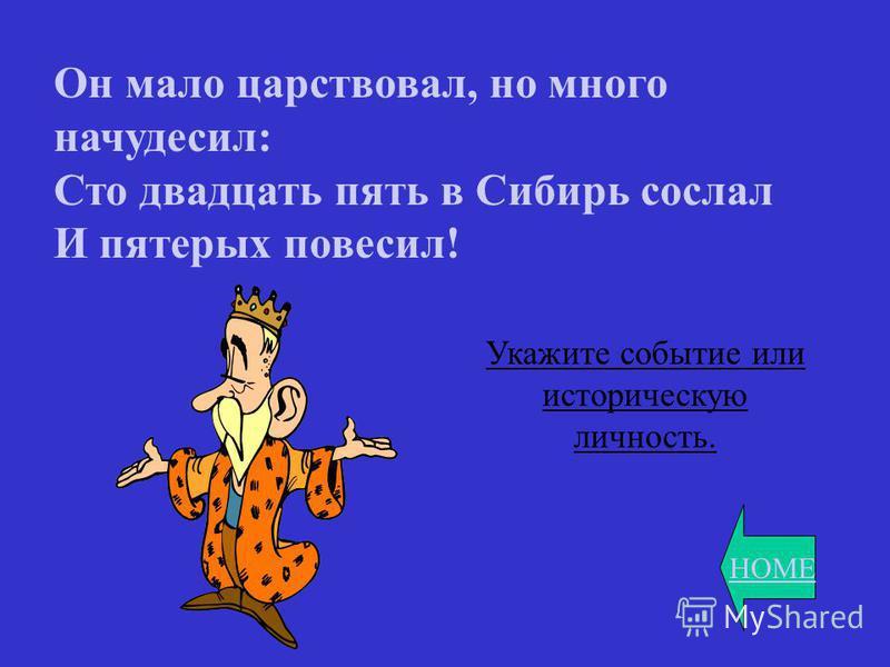 HOME Он мало царствовал, но много начудесил: Сто двадцать пять в Сибирь сослал И пятерых повесил! Укажите событие или историческую личность.