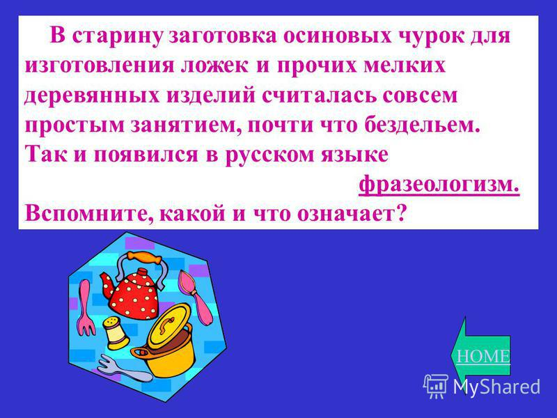 HOME В старину заготовка осиновых чурок для изготовления ложек и прочих мелких деревянных изделий считалась совсем простым занятием, почти что бездельем. Так и появился в русском языке фразеологизм. Вспомните, какой и что означает?
