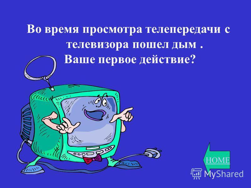 HOME Во время просмотра телепередачи с телевизора пошел дым. Ваше первое действие?