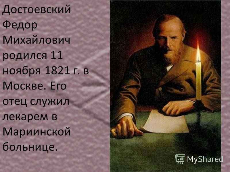 Достоевский Федор Михайлович родился 11 ноября 1821 г. в Москве. Его отец служил лекарем в Мариинской больнице.