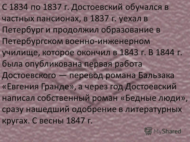 С 1834 по 1837 г. Достоевский обучался в частных пансионах, в 1837 г. уехал в Петербург и продолжил образование в Петербургском военно-инженерном училище, которое окончил в 1843 г. В 1844 г. была опубликована первая работа Достоевского перевод романа