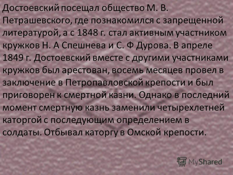 Достоевский посещал общество М. В. Петрашевского, где познакомился с запрещенной литературой, а с 1848 г. стал активным участником кружков Н. А Спешнева и С. Ф Дурова. В апреле 1849 г. Достоевский вместе с другими участниками кружков был арестован, в