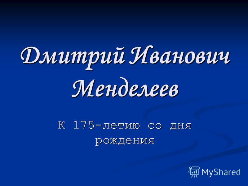Дмитрий Иванович Менделеев К 175-летию со дня рождения
