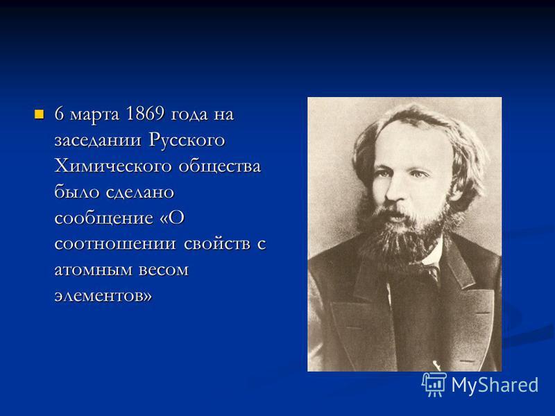 6 марта 1869 года на заседании Русского Химического общества было сделано сообщение «О соотношении свойств с атомным весом элементов» 6 марта 1869 года на заседании Русского Химического общества было сделано сообщение «О соотношении свойств с атомным