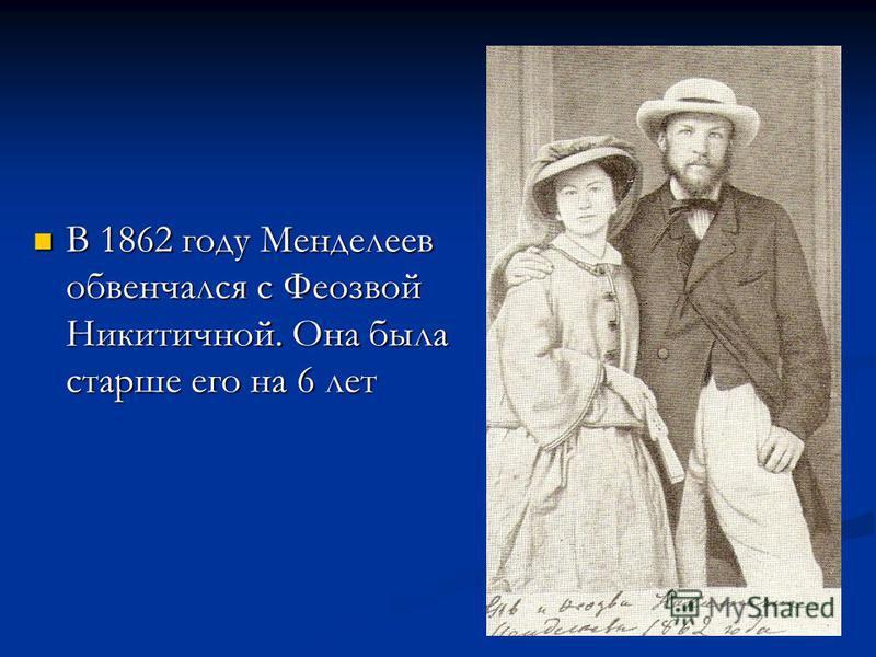 В 1862 году Менделеев обвенчался с Феозвой Никитичной. Она была старше его на 6 лет В 1862 году Менделеев обвенчался с Феозвой Никитичной. Она была старше его на 6 лет