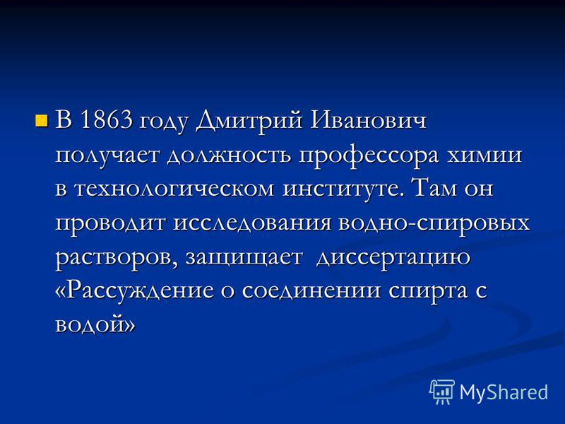 В 1863 году Дмитрий Иванович получает должность профессора химии в технологическом институте. Там он проводит исследования водно-спировых растворов, защищает диссертацию «Рассуждение о соединении спирта с водой» В 1863 году Дмитрий Иванович получает