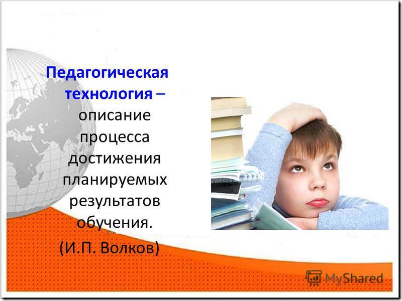 Педагогическая технология – описание процесса достижения планируемых результатов обучения. (И.П. Волков)