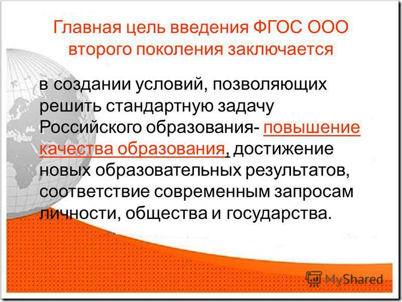 Главная цель введения ФГОС ООО второго поколения заключается в создании условий, позволяющих решить стандартную задачу Российского образования- повышение качества образования, достижение новых образовательных результатов, соответствие современным зап