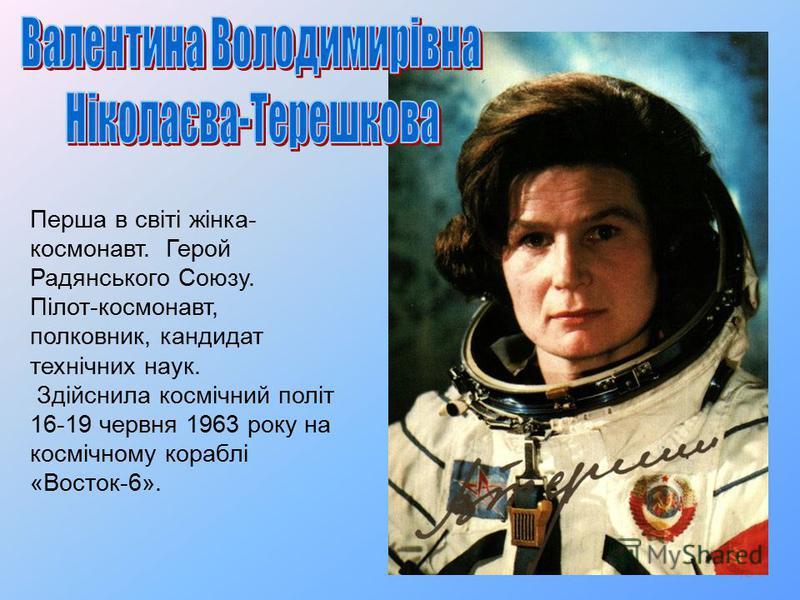 18 Перша в світі жінка- космонавт. Герой Радянського Союзу. Пілот-космонавт, полковник, кандидат технічних наук. Здійснила космічний політ 16-19 червня 1963 року на космічному кораблі «Восток-6».