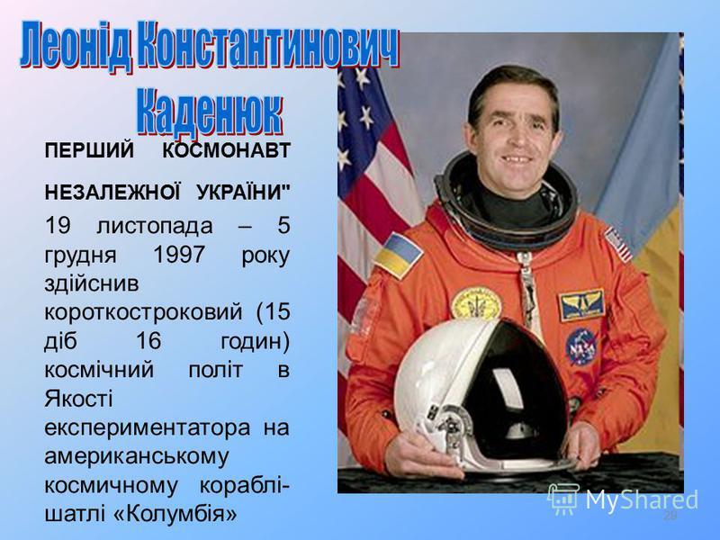 29 ПЕРШИЙ КОСМОНАВТ НЕЗАЛЕЖНОЇ УКРАЇНИ 19 листопада – 5 грудня 1997 року здійснив короткостроковий (15 діб 16 годин) космічний політ в Якості експериментатора на американському космичному кораблі- шатлі «Колумбія»