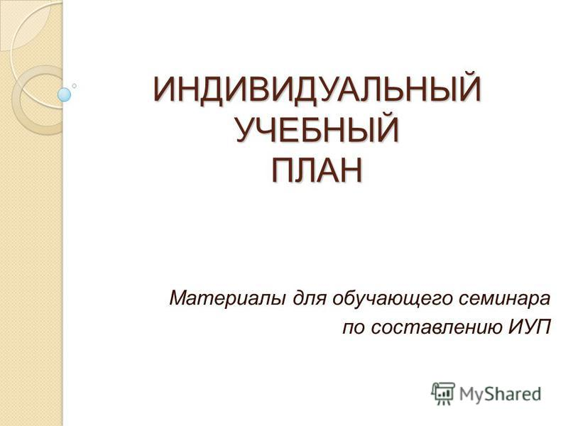 ИНДИВИДУАЛЬНЫЙ УЧЕБНЫЙ ПЛАН Материалы для обучающего семинара по составлению ИУП