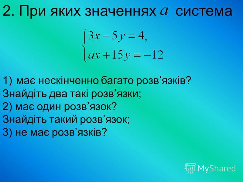 2. При яких значеннях система 1)має нескінченно багато розвязків? Знайдіть два такі розвязки; 2) має один розвязок? Знайдіть такий розвязок; 3) не має розвязків?