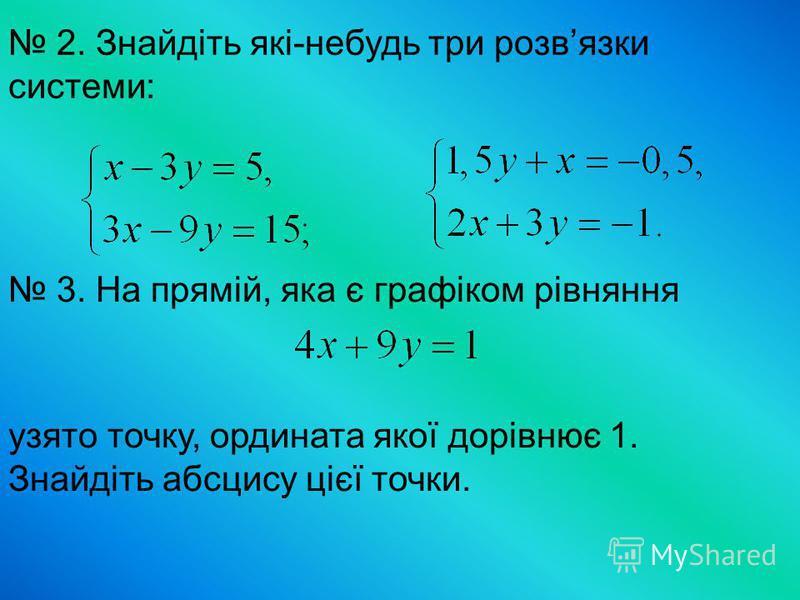 2. Знайдіть які-небудь три розвязки системи: 3. На прямій, яка є графіком рівняння узято точку, ордината якої дорівнює 1. Знайдіть абсцису цієї точки.