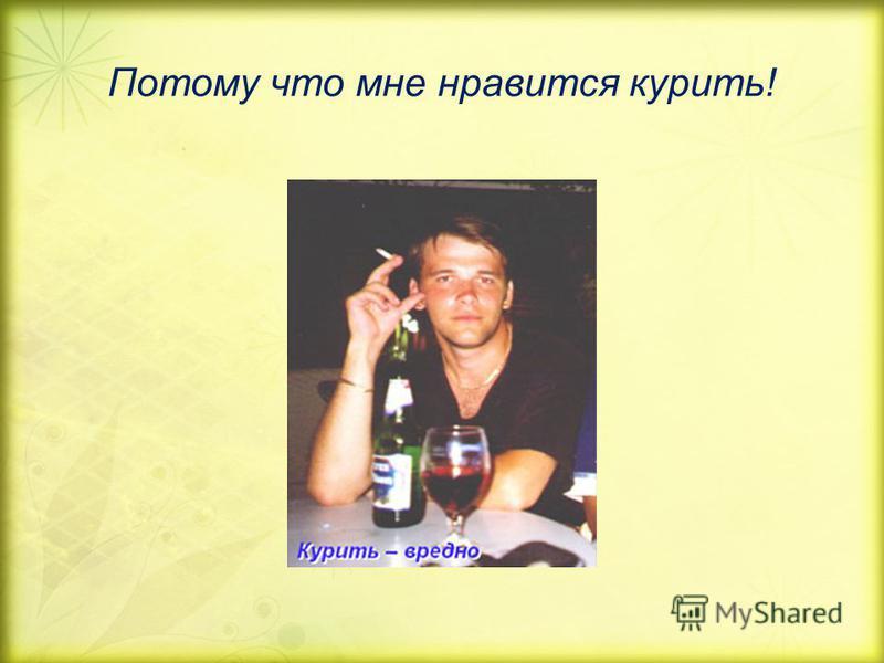 Потому что мне нравится курить!