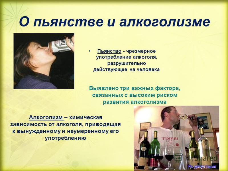 О пьянстве и алкоголизме Пьянство - чрезмерное употребление алкоголя, разрушительно действующее на человека Выявлено три важных фактора, связанных с высоким риском развития алкоголизма Алкоголизм – химическая зависимость от алкоголя, приводящая к вын