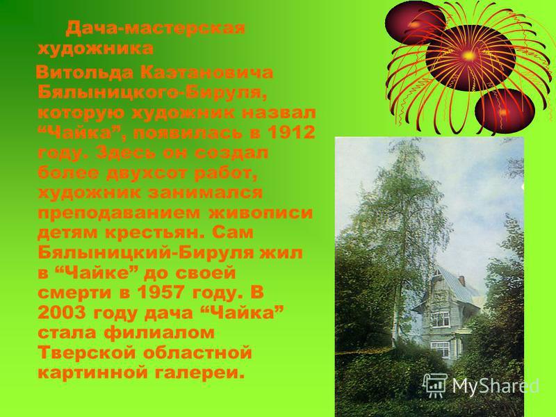 Дача-мастерская художника Витольда Каэтановича Бялыницкого-Бируля, которую художник назвал Чайка, появилась в 1912 году. Здесь он создал более двухсот работ, художник занимался преподаванием живописи детям крестьян. Сам Бялыницкий-Бируля жил в Чайке