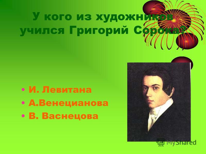 У кого из художников учился Григорий Сорока? И. Левитана А.Венецианова В. Васнецова