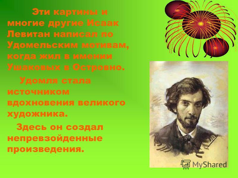 Эти картины и многие другие Исаак Левитан написал по Удомельским мотивам, когда жил в имении Ушаковых в Островно. Удомля стала источником вдохновения великого художника. Здесь он создал непревзойденные произведения.