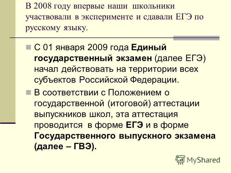 В 2008 году впервые наши школьники участвовали в эксперименте и сдавали ЕГЭ по русскому языку. С 01 января 2009 года Единый государственный экзамен (далее ЕГЭ) начал действовать на территории всех субъектов Российской Федерации. В соответствии с Поло