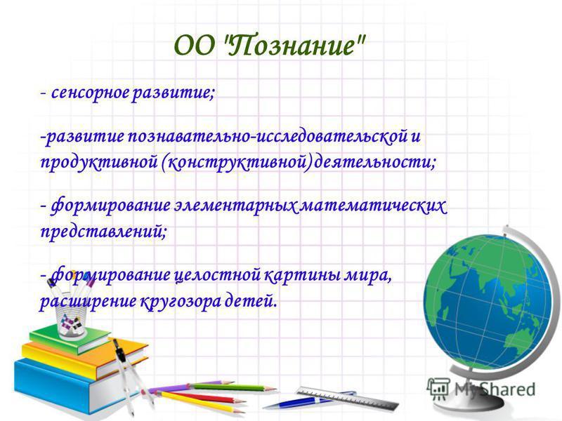 ОО Познание - сенсорное развитие; -развитие познавательно-исследовательской и продуктивной (конструктивной) деятельности; - формирование элементарных математических представлений; - формирование целостной картины мира, расширение кругозора детей.