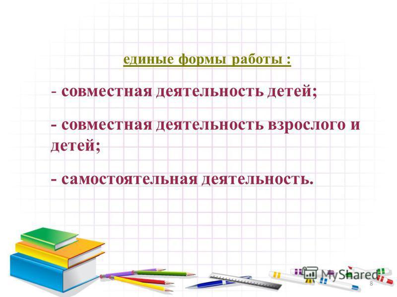 8 единые формы работы : - совместная деятельность детей; - совместная деятельность взрослого и детей; - самостоятельная деятельность.