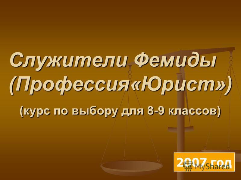 Служители Фемиды (Профессия«Юрист») (курс по выбору для 8-9 классов) 2007 год