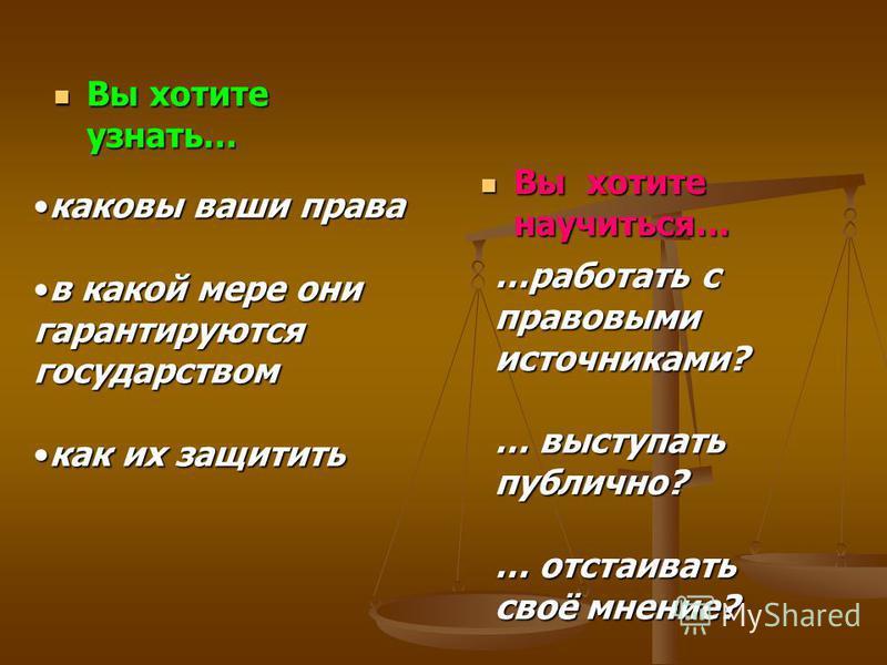 Вы хотите узнать… Вы хотите узнать… Вы хотите научиться… каковы ваши права каковы ваши права в какой мере они гарантируются государством в какой мере они гарантируются государством как их защитить каких защитить …работать с правовыми источниками? … в