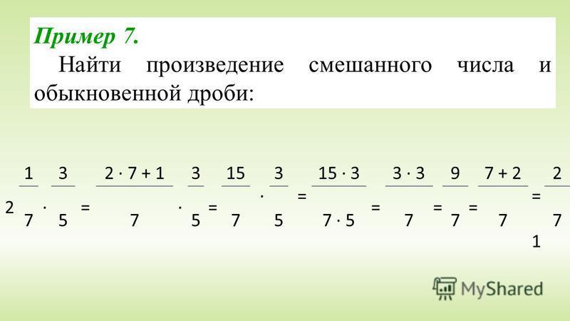 2 1 · 3 = 2 · 7 + 1 · 3 = 15 · 3 = 15 · 3 = 3 · 3 = 9 = 7 + 2 = 1 = 1 2 7575757 · 57777 Пример 7. Найти произведение смешанного числа и обыкновенной дроби:
