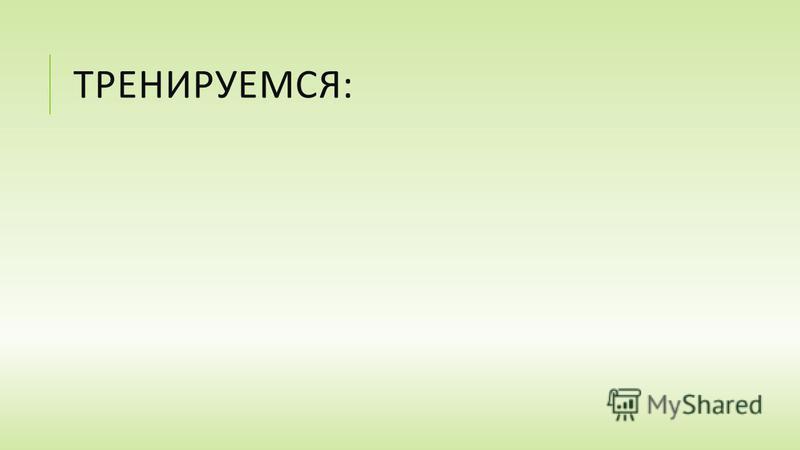 ТРЕНИРУЕМСЯ :
