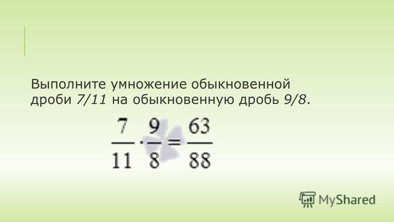 Выполните умножение обыкновенной дроби 7/11 на обыкновенную дробь 9/8.
