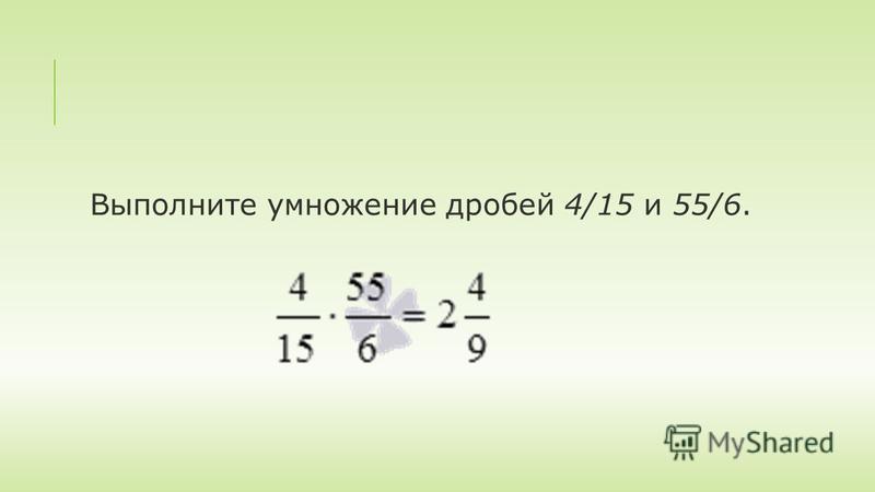 Выполните умножение дробей 4/15 и 55/6.