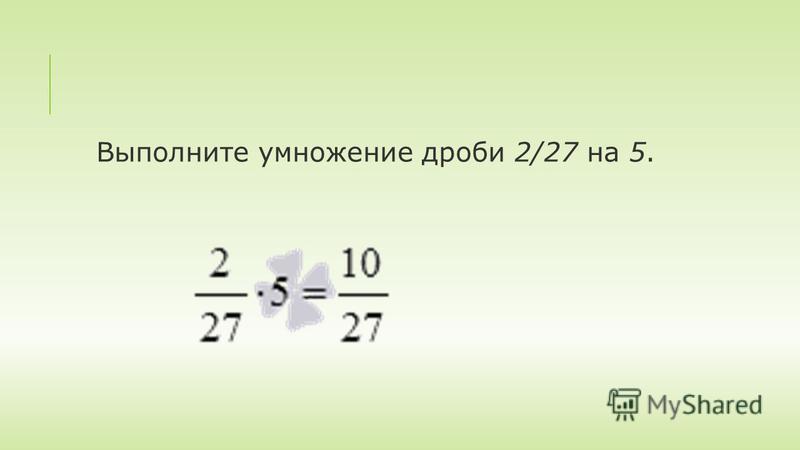 Выполните умножение дроби 2/27 на 5.