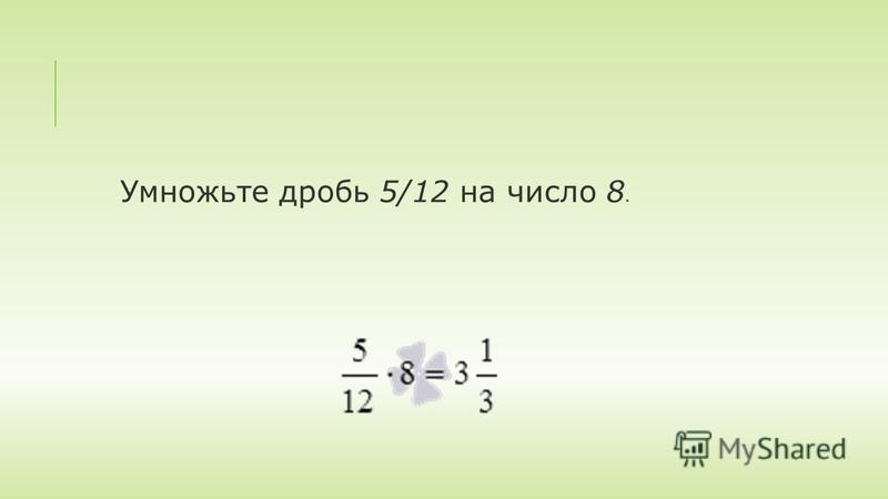 Умножьте дробь 5/12 на число 8.