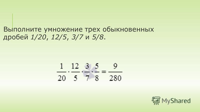 Выполните умножение трех обыкновенных дробей 1/20, 12/5, 3/7 и 5/8.