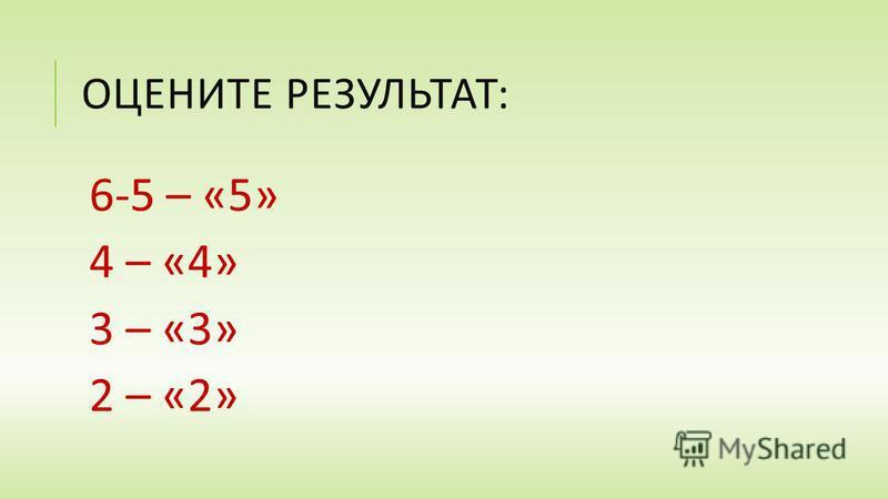ОЦЕНИТЕ РЕЗУЛЬТАТ : 6-5 – «5» 4 – «4» 3 – «3» 2 – «2»