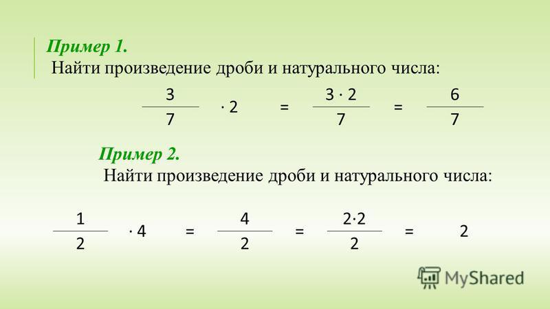 Пример 1. Найти произведение дроби и натурального числа: 3 · 2 = 3 · 2 = 6 777 Пример 2. Найти произведение дроби и натурального числа: 1 · 4 = 4 = 2·2 = 2 222