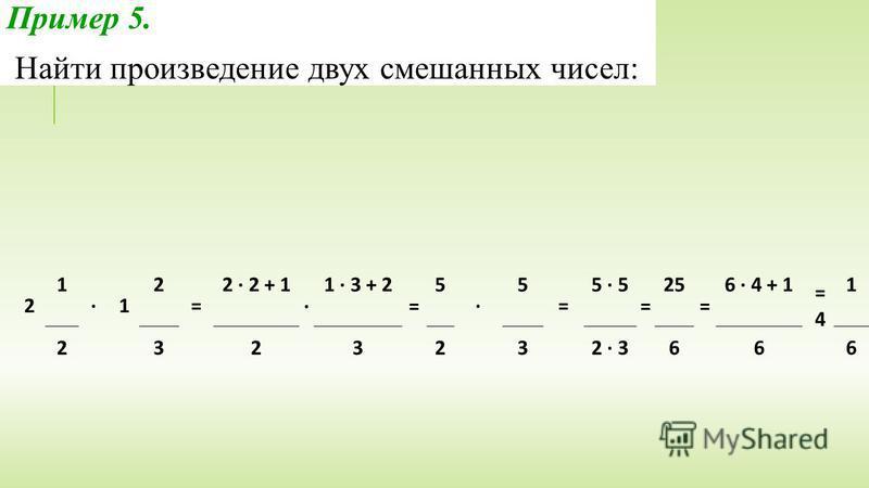 2 1 · 1 2 = 2 · 2 + 1 · 1 · 3 + 2 = 5 · 5 = 5 · 5 = 25 = 6 · 4 + 1 = 4 1 2323232 · 3666 Пример 5. Найти произведение двух смешанных чисел: