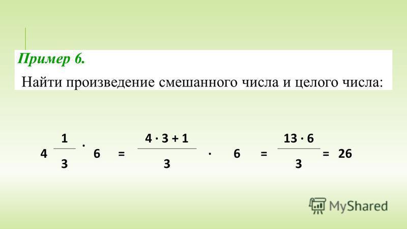 4 1 · 6 = 4 · 3 + 1 · 6 = 13 · 6 = 26 333 Пример 6. Найти произведение смешанного числа и целого числа: