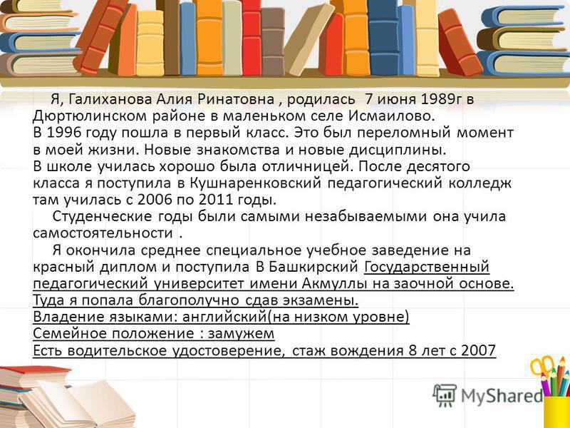 Я, Галиханова Алия Ринатовна, родилась 7 июня 1989 г в Дюртюлинском районе в маленьком селе Исмаилово. В 1996 году пошла в первый класс. Это был переломный момент в моей жизни. Новые знакомства и новые дисциплины. В школе училась хорошо была отличниц
