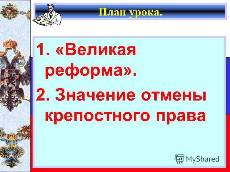 План урока. 1. «Великая реформа». 2. Значение отмены крепостного права