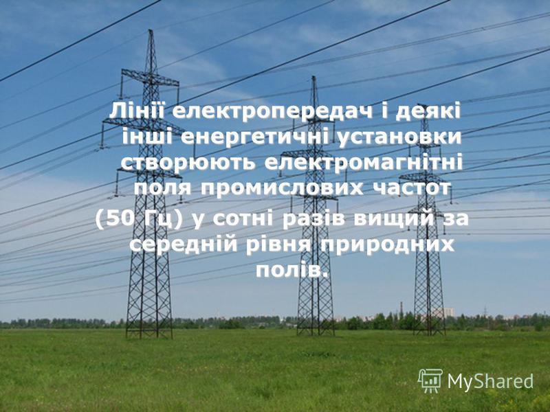 Лінії електропередач і деякі інші енергетичні установки створюють електромагнітні поля промислових частот Лінії електропередач і деякі інші енергетичні установки створюють електромагнітні поля промислових частот (50 Гц) у сотні разів вищий за середні