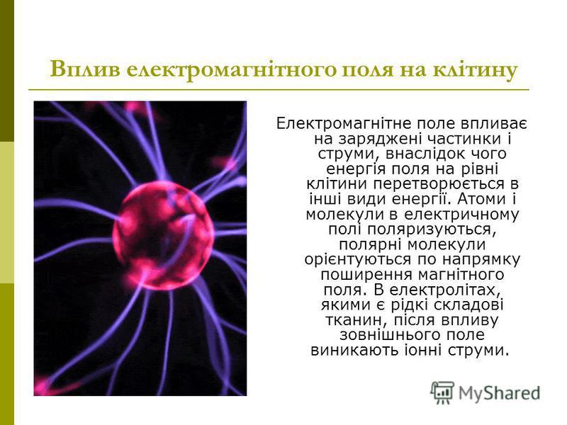 Вплив електромагнітного поля на клітину Електромагнітне поле впливає на заряджені частинки і струми, внаслідок чого енергія поля на рівні клітини перетворюється в інші види енергії. Атоми і молекули в електричному полі поляризуються, полярні молекули