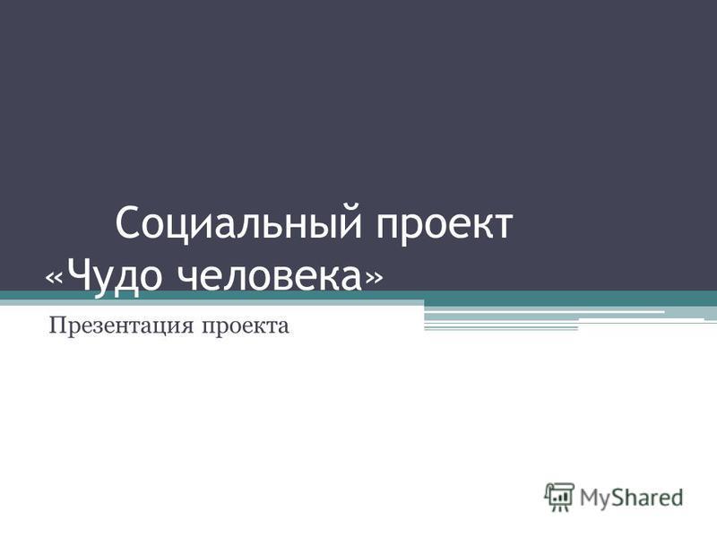 Социальный проект «Чудо человека» Презентация проекта