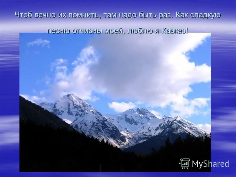 Чтоб вечно их помнить, там надо быть раз. Как сладкую песню отчизны моей, люблю я Кавказ!