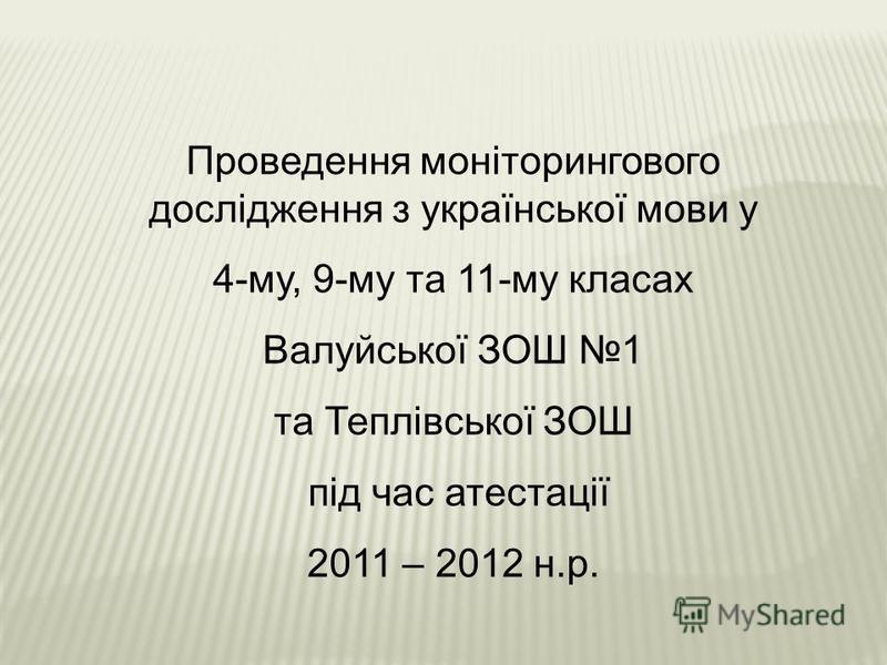 Проведення моніторингового дослідження з української мови у 4-му, 9-му та 11-му класах Валуйської ЗОШ 1 та Теплівської ЗОШ під час атестації 2011 – 2012 н.р.